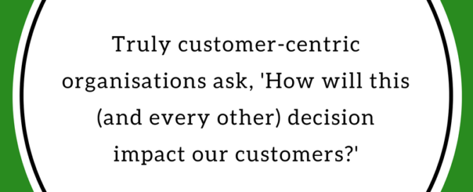 """""""Truly customer-centric organisations ask, 'How will this (and every other) decision impact our customers?"""" ~ Gina Brooks, Training x Design."""