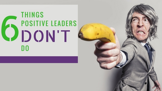 6 things positive leaders don't do