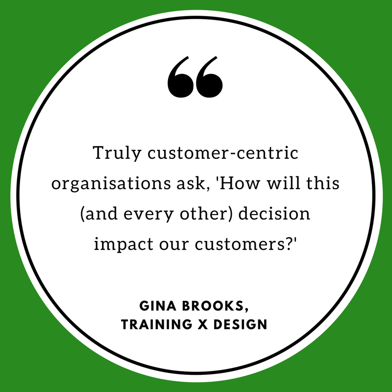 """Truly customer-centric organisations ask, 'How will this (and every other) decision impact our customers?"" ~ Gina Brooks, Training x Design."